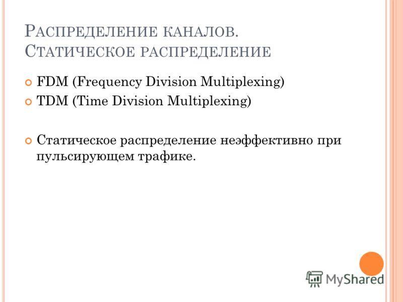 Р АСПРЕДЕЛЕНИЕ КАНАЛОВ. С ТАТИЧЕСКОЕ РАСПРЕДЕЛЕНИЕ FDM (Frequency Division Multiplexing) TDM (Time Division Multiplexing) Статическое распределение неэффективно при пульсирующем трафике.