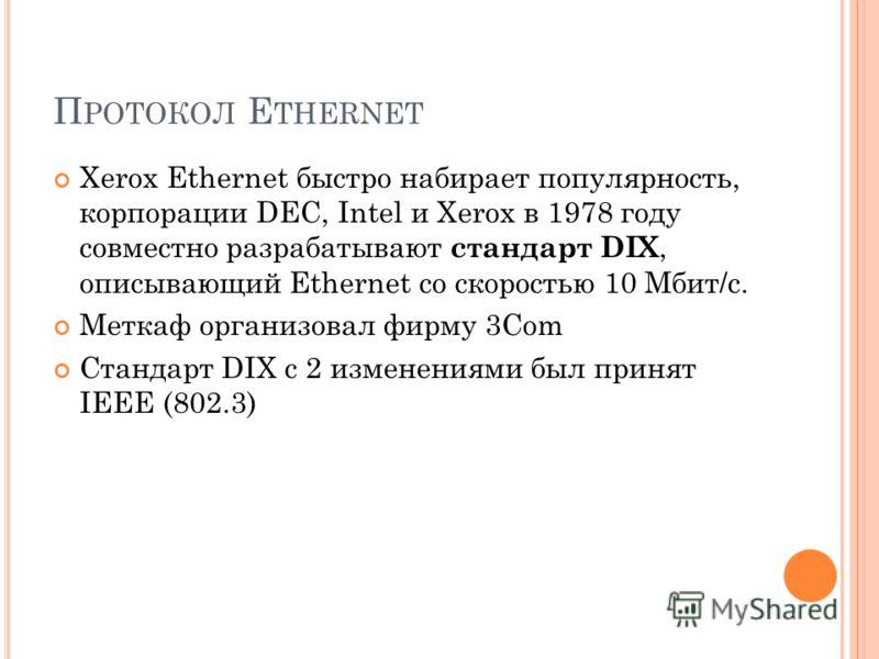 П РОТОКОЛ E THERNET Xerox Ethernet быстро набирает популярность, корпорации DEC, Intel и Xerox в 1978 году совместно разрабатывают стандарт DIX, описывающий Ethernet со скоростью 10 Мбит/c. Меткаф организовал фирму 3Com Стандарт DIX с 2 изменениями б