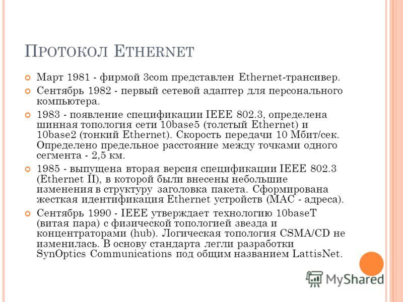 П РОТОКОЛ E THERNET Март 1981 - фирмой 3com представлен Ethernet-трансивер. Сентябрь 1982 - первый сетевой адаптер для персонального компьютера. 1983 - появление спецификации IEEE 802.3, определена шинная топология сети 10base5 (толстый Ethernet) и 1