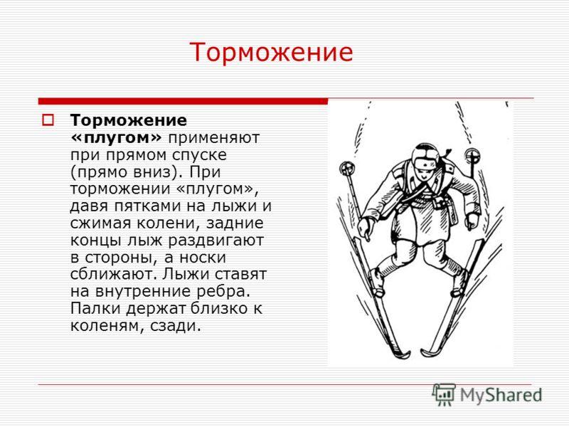 Торможение Торможение «плугом» применяют при прямом спуске (прямо вниз). При торможении «плугом», давя пятками на лыжи и сжимая колени, задние концы лыж раздвигают в стороны, а носки сближают. Лыжи ставят на внутренние ребра. Палки держат близко к ко
