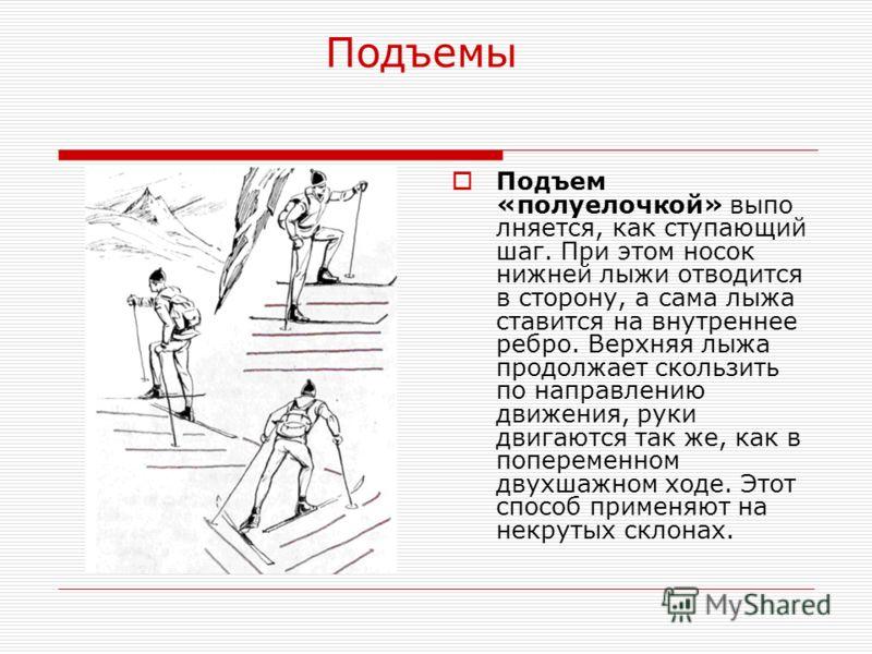 Подъемы Подъем «полуелочкой» выпо лняется, как ступающий шаг. При этом носок нижней лыжи отводится в сторону, а сама лыжа ставится на внутреннее ребро. Верхняя лыжа продолжает скользить по направлению движения, руки двигаются так же, как в попеременн