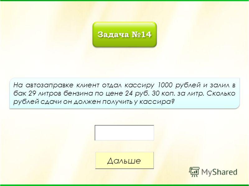 На автозаправке клиент отдал кассиру 1000 рублей и залил в бак 29 литров бензина по цене 24 руб. 30 коп. за литр. Сколько рублей сдачи он должен получить у кассира? Задача 14