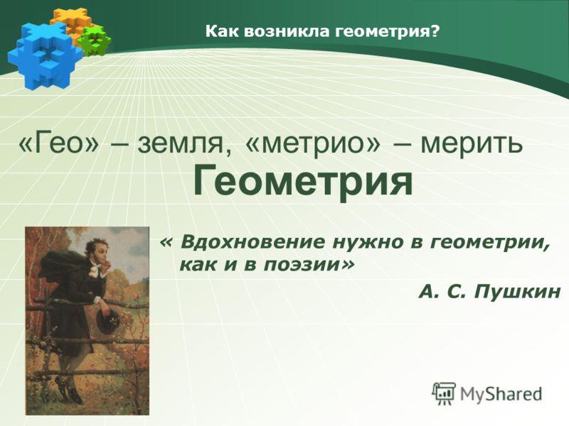 Как возникла геометрия? «Гео» – земля, «метрио» – мерить Геометрия « Вдохновение нужно в геометрии, как и в поэзии» А. С. Пушкин