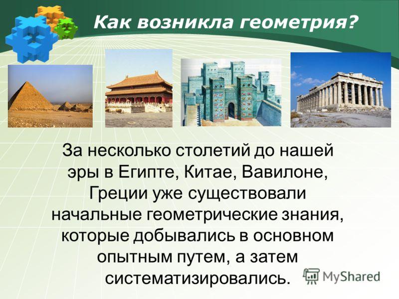 Как возникла геометрия? За несколько столетий до нашей эры в Египте, Китае, Вавилоне, Греции уже существовали начальные геометрические знания, которые добывались в основном опытным путем, а затем систематизировались.