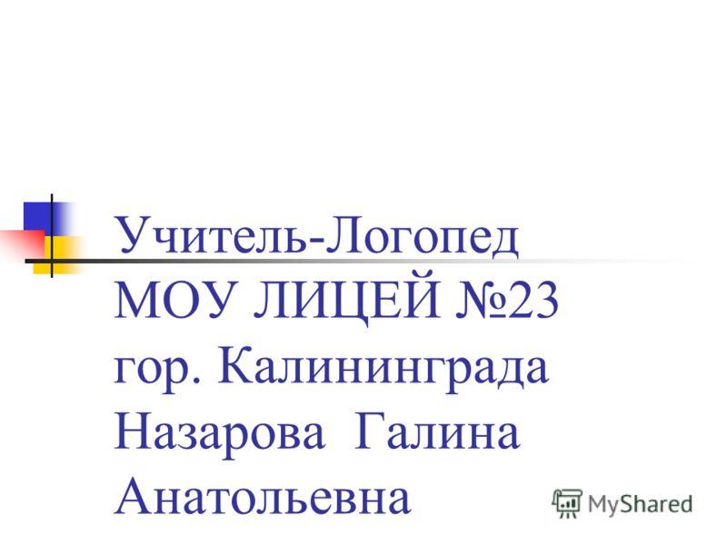 Учитель-Логопед МОУ ЛИЦЕЙ 23 гор. Калининграда Назарова Галина Анатольевна