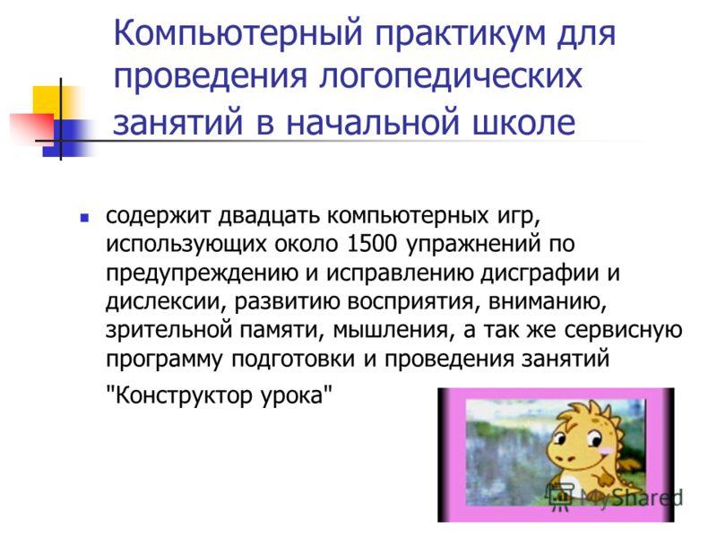 Компьютерный практикум для проведения логопедических занятий в начальной школе содержит двадцать компьютерных игр, использующих около 1500 упражнений по предупреждению и исправлению дисграфии и дислексии, развитию восприятия, вниманию, зрительной пам