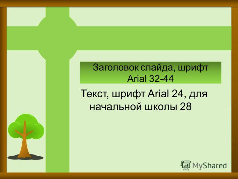 Заголовок слайда, шрифт Arial 32-44 Текст, шрифт Arial 24, для начальной школы 28