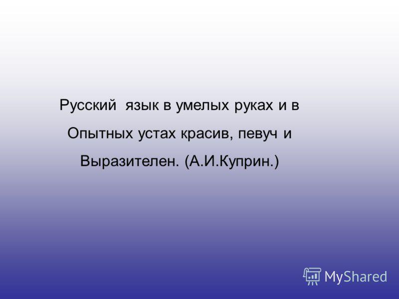 Русский язык в умелых руках и в Опытных устах красив, певуч и Выразителен. (А.И.Куприн.)