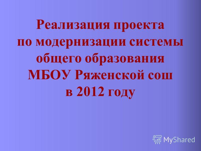 Реализация проекта по модернизации системы общего образования МБОУ Ряженской сош в 2012 году