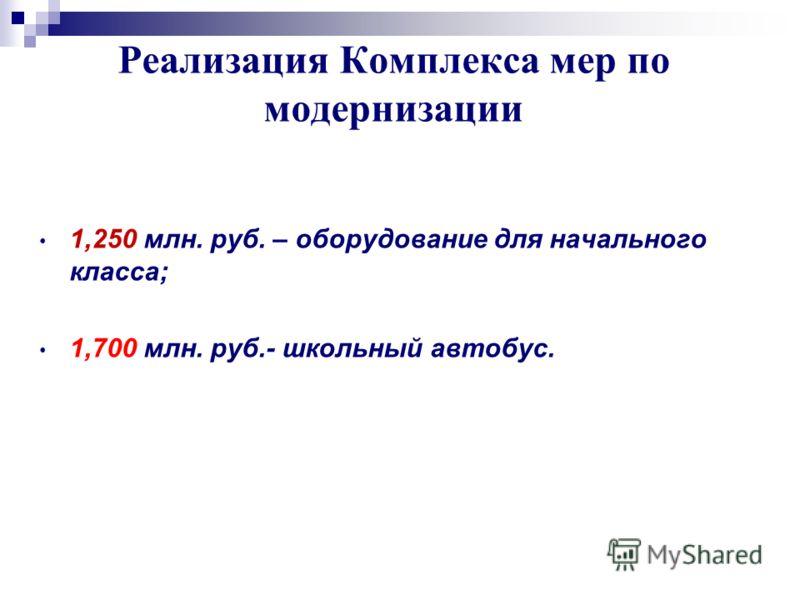 Реализация Комплекса мер по модернизации 1,250 млн. руб. – оборудование для начального класса; 1,700 млн. руб.- школьный автобус.
