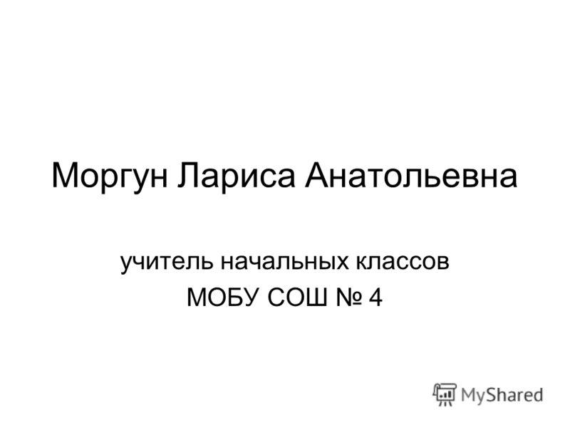 Моргун Лариса Анатольевна учитель начальных классов МОБУ СОШ 4