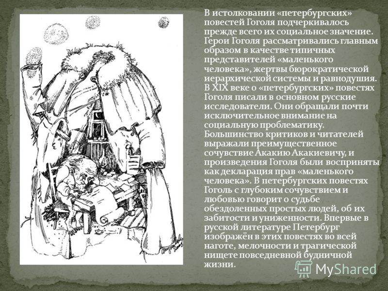 В истолковании «петербургских» повестей Гоголя подчеркивалось прежде всего их социальное значение. Герои Гоголя рассматривались главным образом в качестве типичных представителей «маленького человека», жертвы бюрократической иерархической системы и р