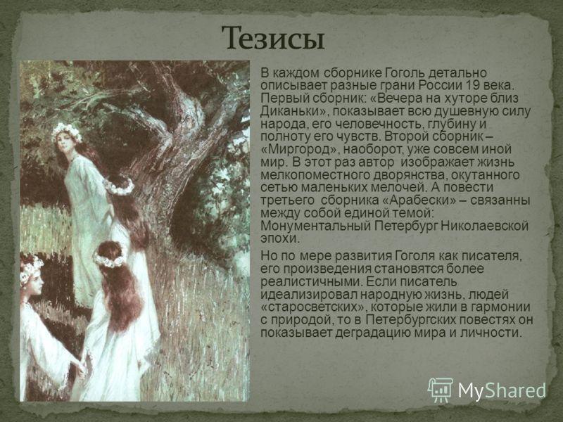В каждом сборнике Гоголь детально описывает разные грани России 19 века. Первый сборник: «Вечера на хуторе близ Диканьки», показывает всю душевную силу народа, его человечность, глубину и полноту его чувств. Второй сборник – «Миргород», наоборот, уже