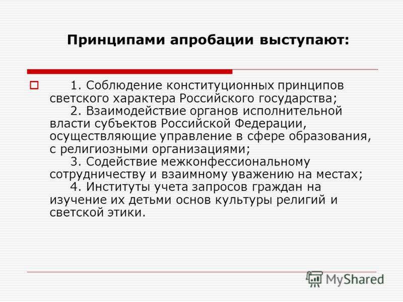 Принципами апробации выступают: 1. Соблюдение конституционных принципов светского характера Российского государства; 2. Взаимодействие органов исполнительной власти субъектов Российской Федерации, осуществляющие управление в сфере образования, с рели