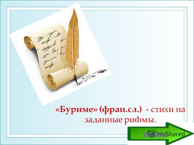 «Буриме» (фран.сл.) - стихи на заданные рифмы. рифмы