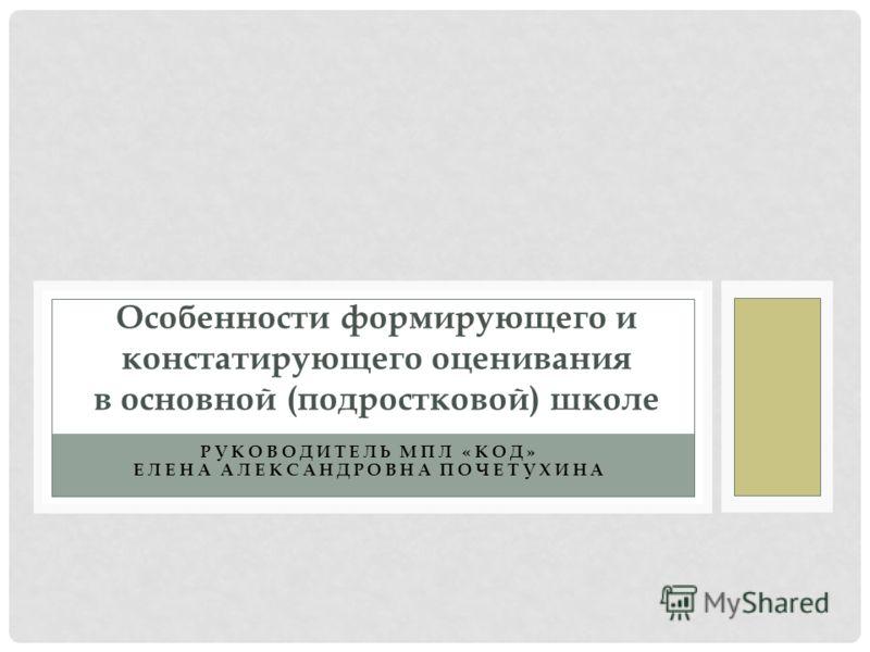 РУКОВОДИТЕЛЬ МПЛ «КОД» ЕЛЕНА АЛЕКСАНДРОВНА ПОЧЕТУХИНА Особенности формирующего и констатирующего оценивания в основной (подростковой) школе
