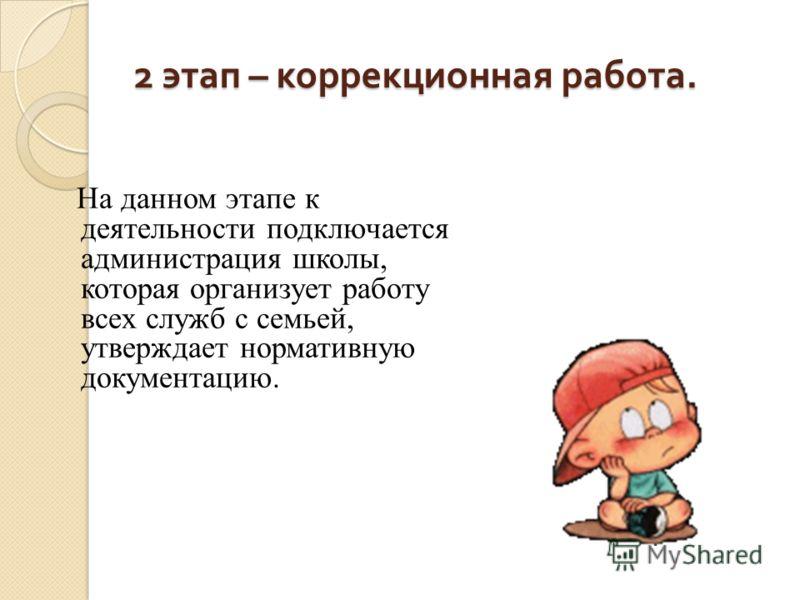 2 этап – коррекционная работа. На данном этапе к деятельности подключается администрация школы, которая организует работу всех служб с семьей, утверждает нормативную документацию.