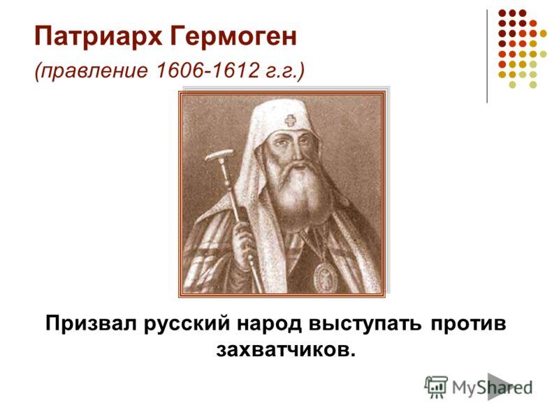 Патриарх Гермоген (правление 1606-1612 г.г.) Призвал русский народ выступать против захватчиков.