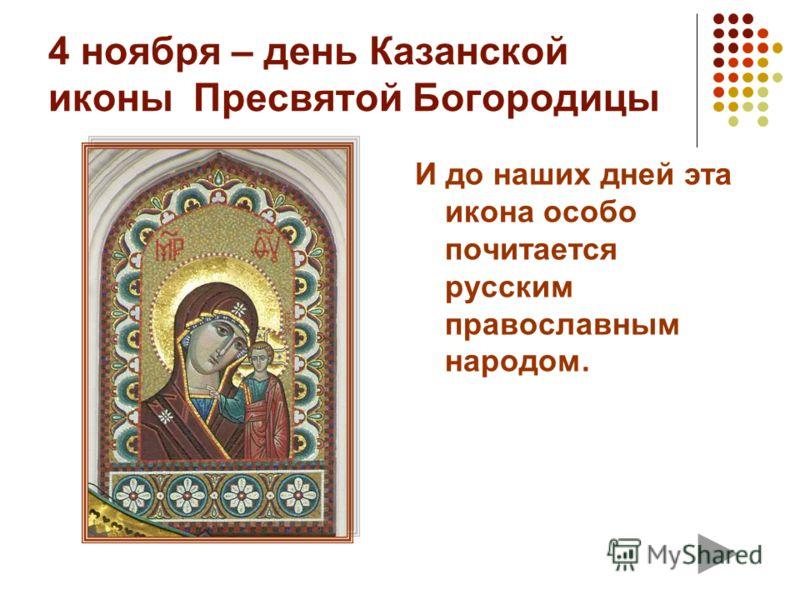 4 ноября – день Казанской иконы Пресвятой Богородицы И до наших дней эта икона особо почитается русским православным народом.