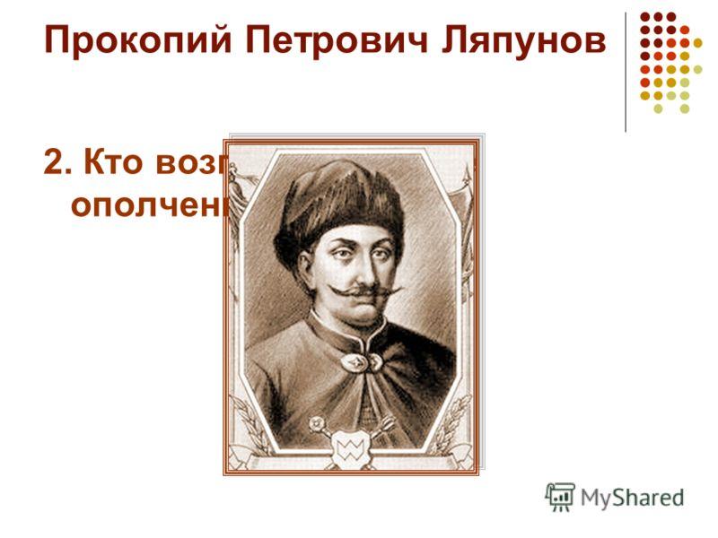 Прокопий Петрович Ляпунов 2. Кто возглавил первое ополчение 1611 года?