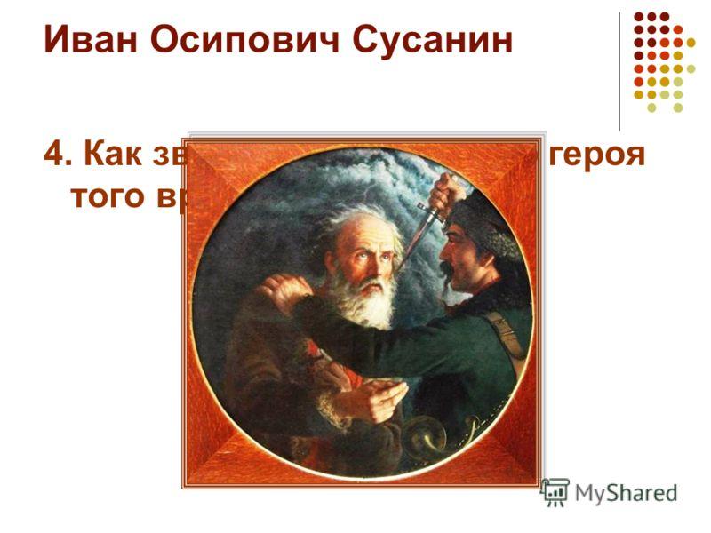 Иван Осипович Сусанин 4. Как звали национального героя того времени?