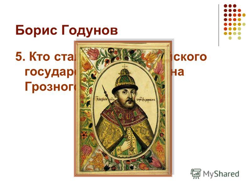 Борис Годунов 5. Кто стал царём Российского государства после Ивана Грозного?