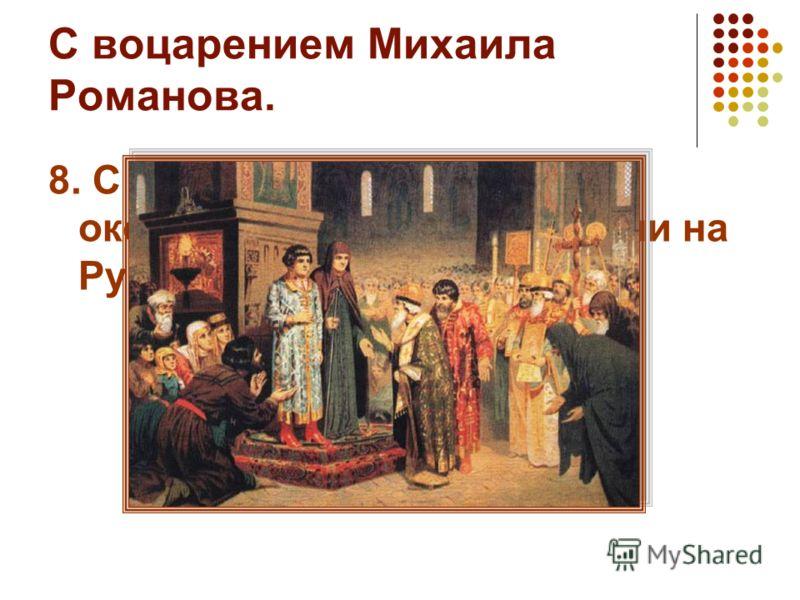С воцарением Михаила Романова. 8. С каким событием связано окончание Смутного времени на Руси?