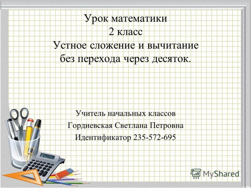 Урок математики 2 класс Устное сложение и вычитание без перехода через десяток. Учитель начальных классов Гордиевская Светлана Петровна Идентификатор 235-572-695
