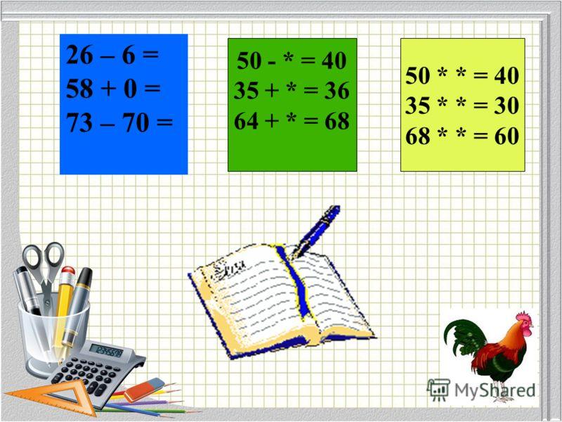 50 - * = 40 35 + * = 36 64 + * = 68 50 * * = 40 35 * * = 30 68 * * = 60 26 – 6 = 58 + 0 = 73 – 70 =