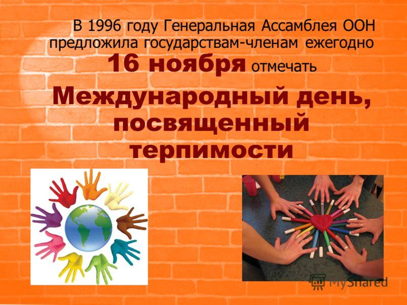 В 1996 году Генеральная Ассамблея ООН предложила государствам-членам ежегодно 16 ноября отмечать Международный день, посвященный терпимости