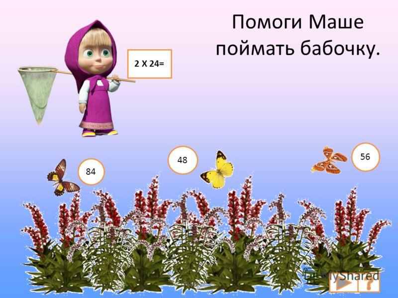Помоги Маше поймать бабочку. 2 Х 24= 84 48 56 Pedsovet.su