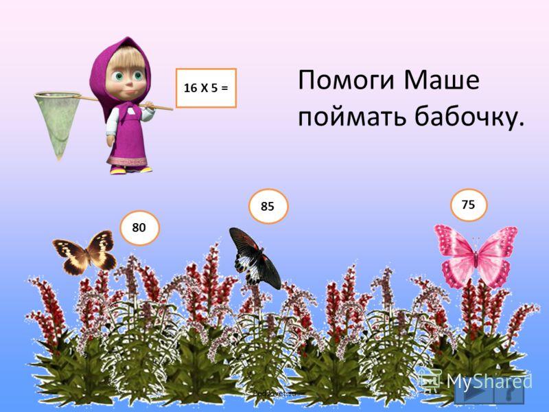 16 Х 5 = Помоги Маше поймать бабочку. 80 75 85 Pedsovet.su