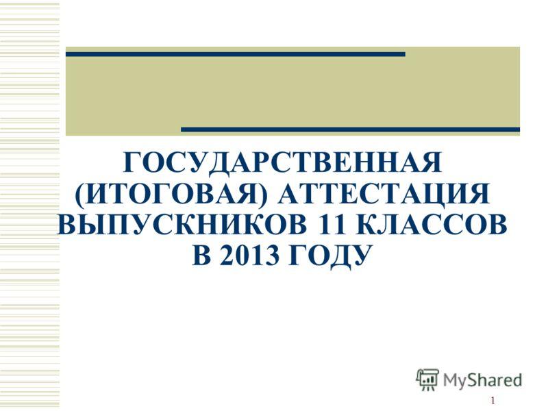 1 ГОСУДАРСТВЕННАЯ (ИТОГОВАЯ) АТТЕСТАЦИЯ ВЫПУСКНИКОВ 11 КЛАССОВ В 2013 ГОДУ