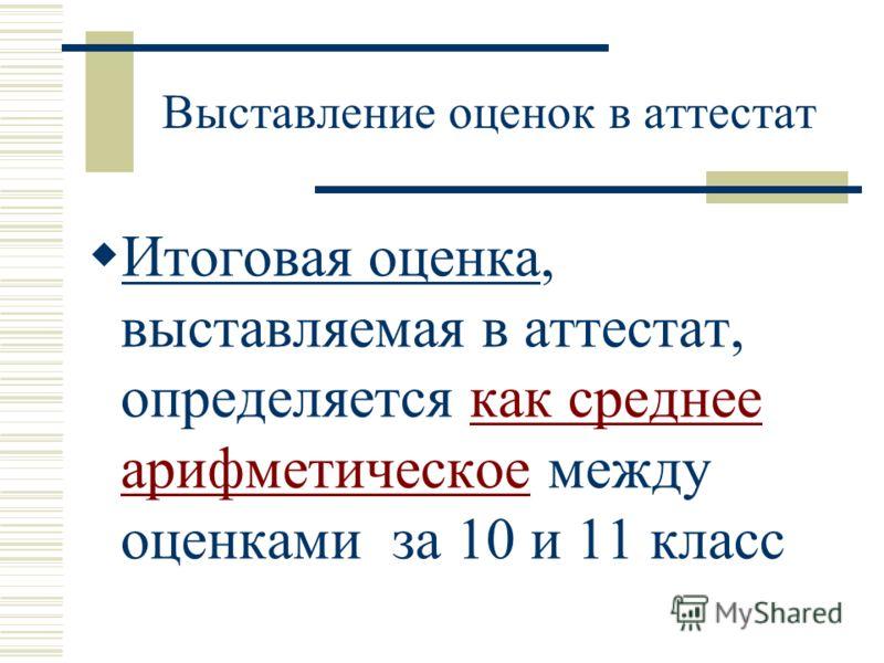Выставление оценок в аттестат Итоговая оценка, выставляемая в аттестат, определяется как среднее арифметическое между оценками за 10 и 11 класс