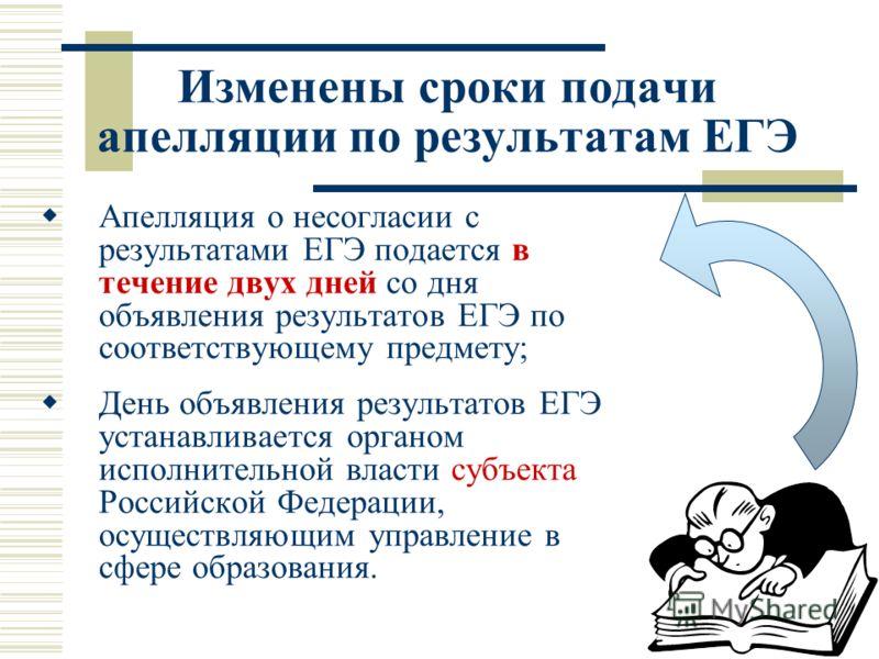 Изменены сроки подачи апелляции по результатам ЕГЭ Апелляция о несогласии с результатами ЕГЭ подается в течение двух дней со дня объявления результатов ЕГЭ по соответствующему предмету; День объявления результатов ЕГЭ устанавливается органом исполнит