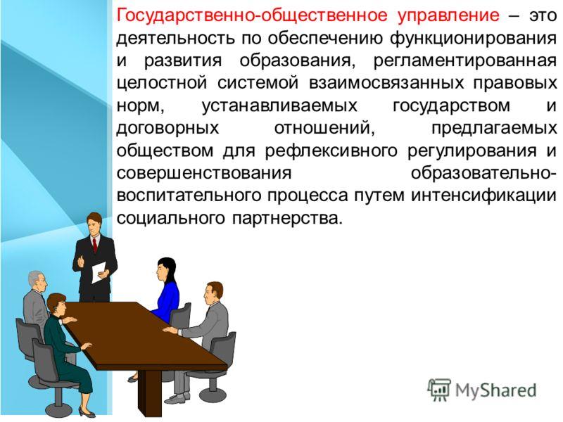 Государственно-общественное управление – это деятельность по обеспечению функционирования и развития образования, регламентированная целостной системой взаимосвязанных правовых норм, устанавливаемых государством и договорных отношений, предлагаемых о