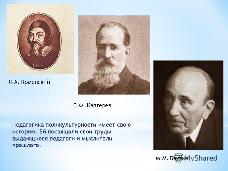 Я.А. Коменский П.Ф. Каптерев М.М. Бахтин Педагогика поликультурности имеет свою историю. Ей посвящали свои труды выдающиеся педагоги и мыслители прошлого.