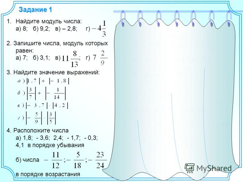 Задание 1 1.Найдите модуль числа: а) 8; б) 9,2; в) – 2,8; г) 2. Запишите числа, модуль которых равен: а) 7; б) 3,1; в) ; г) 3. Найдите значение выражений: 4. Расположите числа а) 1,8; - 3,6; 2,4; - 1,7; - 0,3; 4,1 в порядке убывания б) числа в порядк