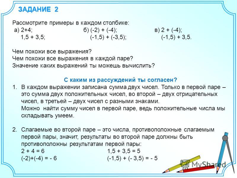 ЗАДАНИЕ 2 Рассмотрите примеры в каждом столбике: а) 2+4;б) (-2) + (-4);в) 2 + (-4); 1,5 + 3,5; (-1,5) + (-3,5); (-1,5) + 3,5. Чем похожи все выражения? Чем похожи все выражения в каждой паре? Значение каких выражений ты можешь вычислить? С каким из р