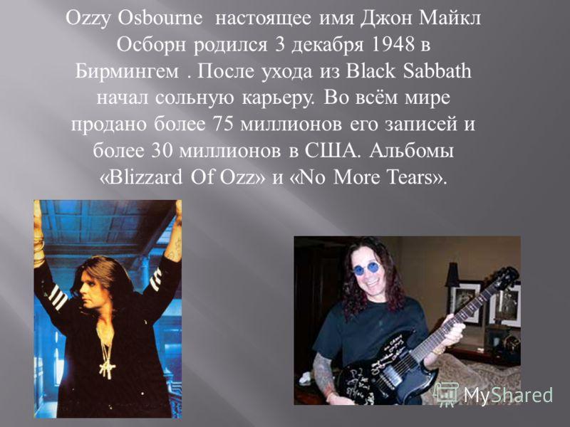 Ozzy Osbourne настоящее имя Джон Майкл Осборн родился 3 декабря 1948 в Бирмингем. После ухода из Black Sabbath начал сольную карьеру. Во всём мире продано более 75 миллионов его записей и более 30 миллионов в США. Альбомы «Blizzard Of Ozz» и «No More