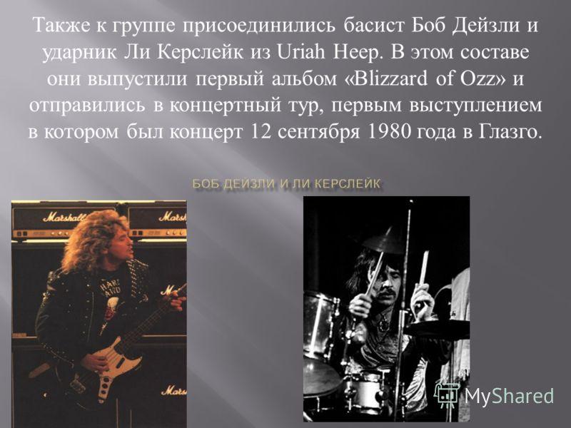 Также к группе присоединились басист Боб Дейзли и ударник Ли Керслейк из Uriah Heep. В этом составе они выпустили первый альбом «Blizzard of Ozz» и отправились в концертный тур, первым выступлением в котором был концерт 12 сентября 1980 года в Глазго