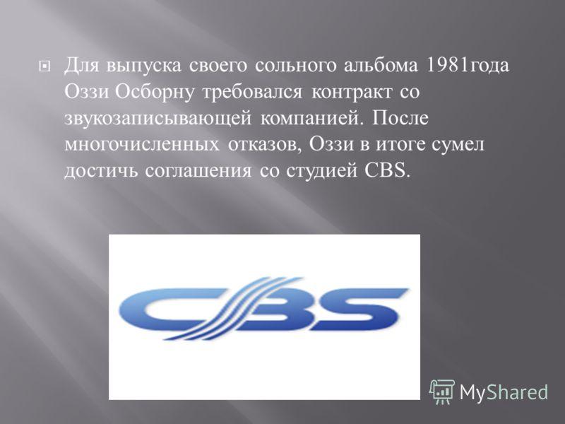 Для выпуска своего сольного альбома 1981 года Оззи Осборну требовался контракт со звукозаписывающей компанией. После многочисленных отказов, Оззи в итоге сумел достичь соглашения со студией CBS.
