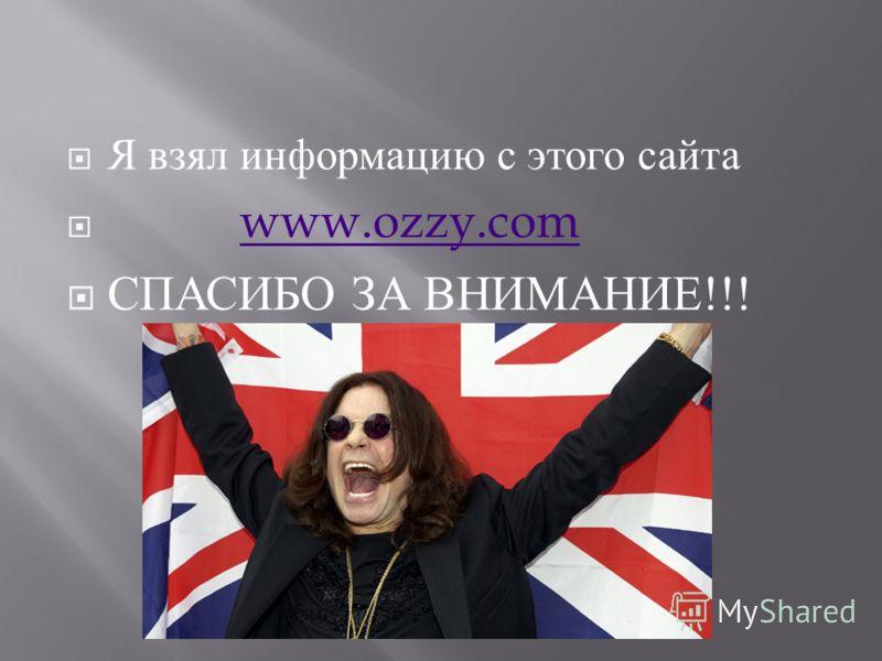 Я взял информацию с этого сайта www.ozzy.com СПАСИБО ЗА ВНИМАНИЕ !!!