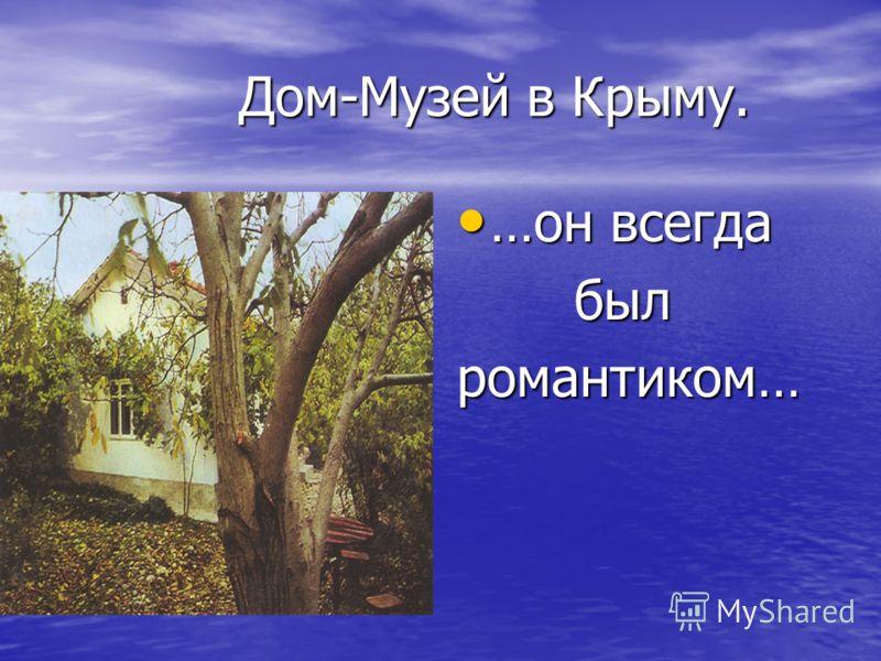 Дом-Музей в Крыму. Дом-Музей в Крыму. …он всегда …он всегда был былромантиком…