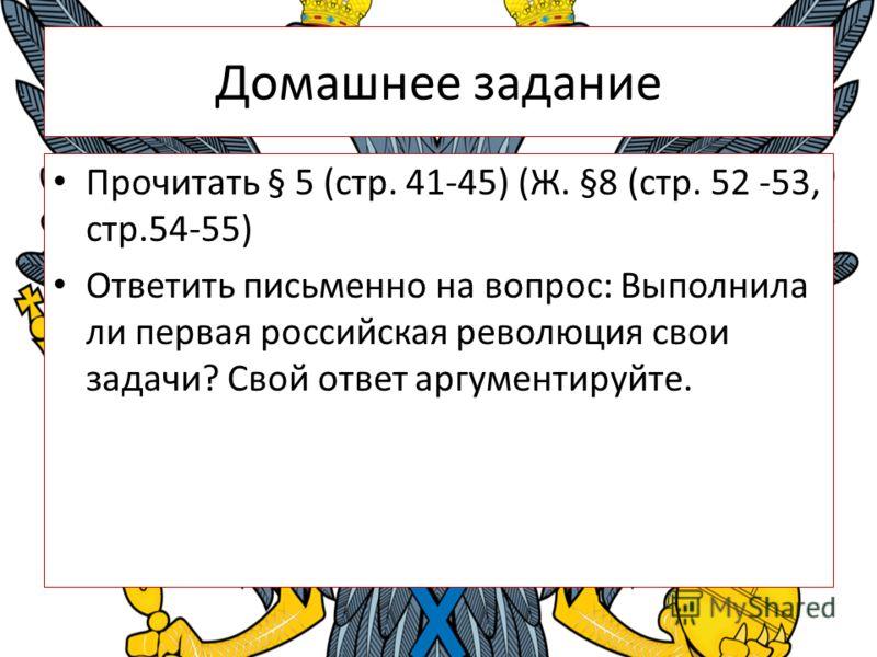 Домашнее задание Прочитать § 5 (стр. 41-45) (Ж. §8 (стр. 52 -53, стр.54-55) Ответить письменно на вопрос: Выполнила ли первая российская революция свои задачи? Свой ответ аргументируйте.