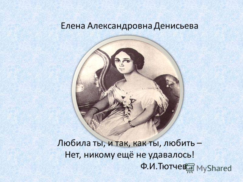 Елена Александровна Денисьева Любила ты, и так, как ты, любить – Нет, никому ещё не удавалось! Ф.И.Тютчев