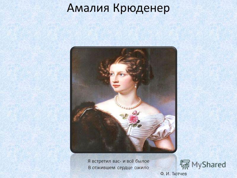 Амалия Крюденер Я встретил вас- и всё былое В отжившем сердце ожило Ф. И. Тютчев