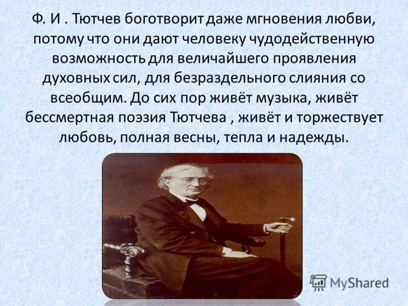 Ф. И. Тютчев боготворит даже мгновения любви, потому что они дают человеку чудодейственную возможность для величайшего проявления духовных сил, для безраздельного слияния со всеобщим. До сих пор живёт музыка, живёт бессмертная поэзия Тютчева, живёт и