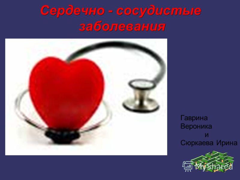 Сердечно - сосудистые заболевания Гаврина Вероника и Сюркаева Ирина