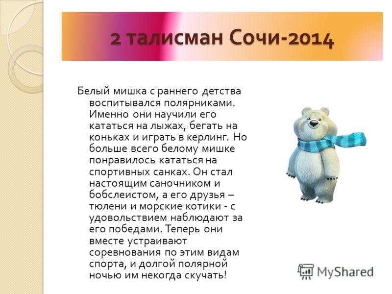 2 талисман Сочи -2014 Белый мишка с раннего детства воспитывался полярниками. Именно они научили его кататься на лыжах, бегать на коньках и играть в керлинг. Но больше всего белому мишке понравилось кататься на спортивных санках. Он стал настоящим са